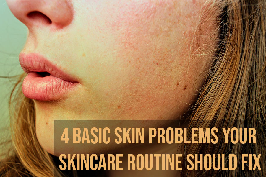 4 Basic Skin Problems Your Skincare Routine Should Fix