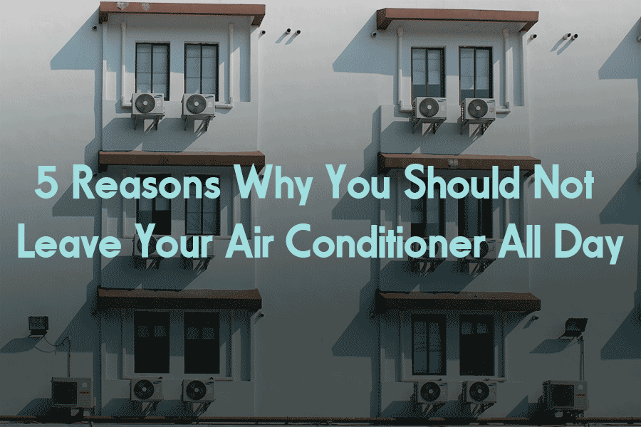 5 Reasons Why You Should Not Leave Your Air Conditioner All Day